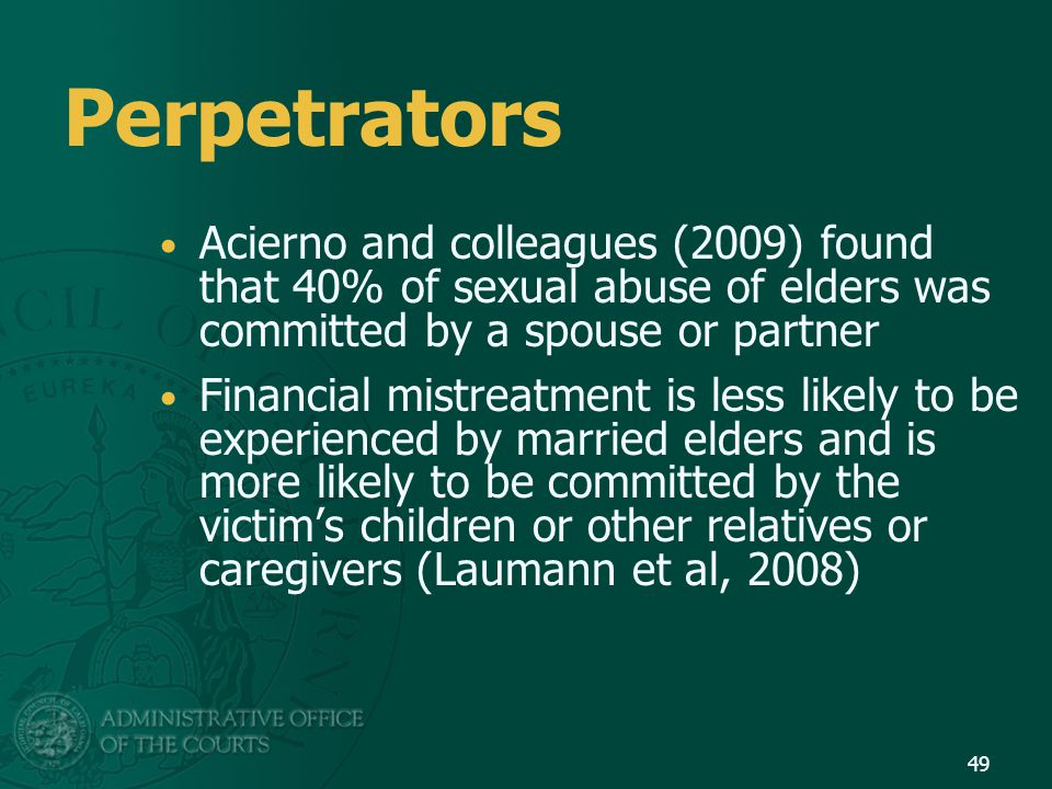 Perpetrators Acierno and colleagues (2009) found that 40% of sexual abuse of elders was committed by a spouse or partner.