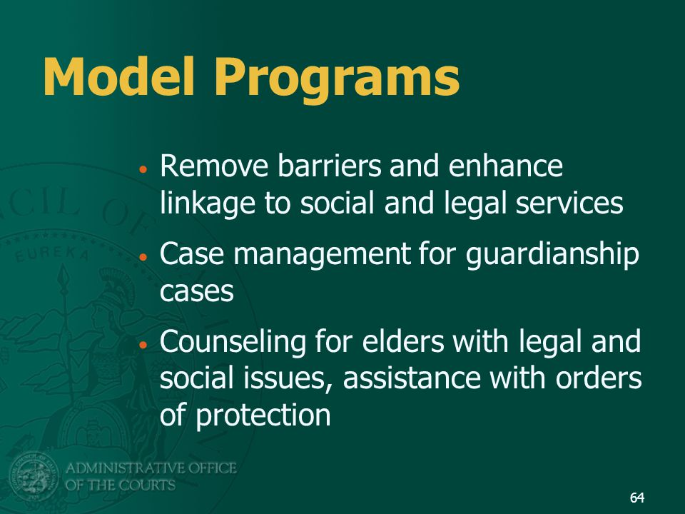 Model Programs Remove barriers and enhance linkage to social and legal services. Case management for guardianship cases.