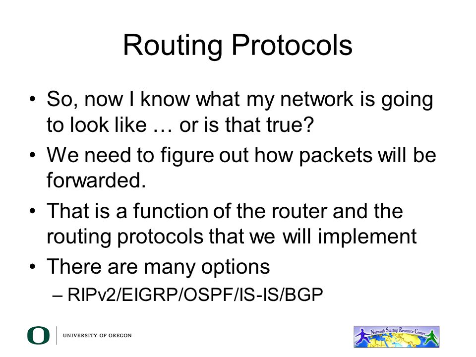 Routing Protocols So, now I know what my network is going to look like … or is that true We need to figure out how packets will be forwarded.