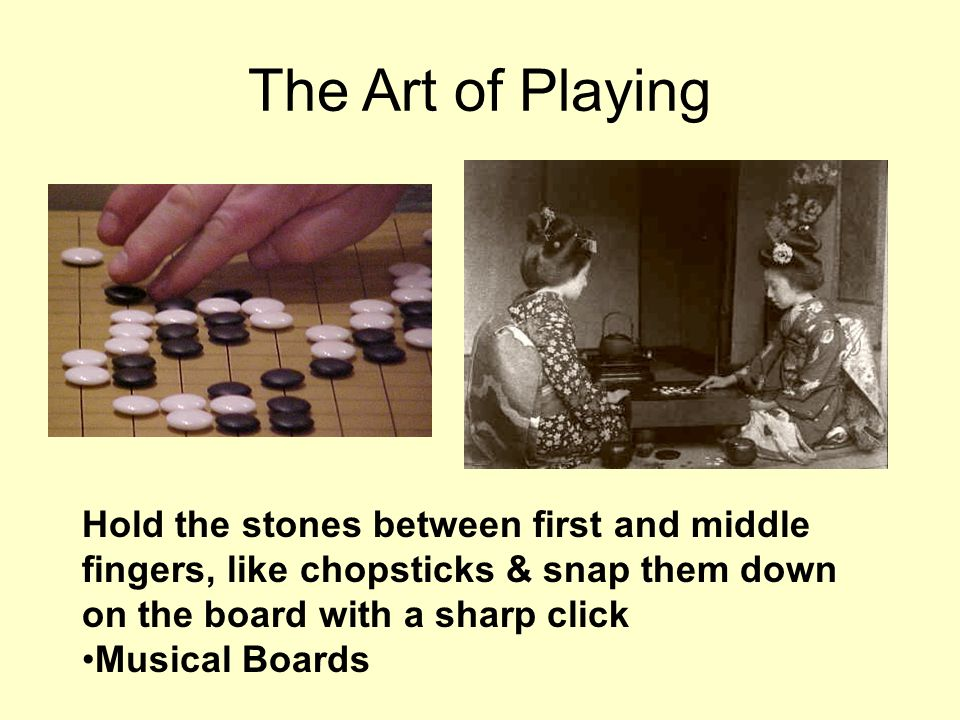 The Art of Playing Hold the stones between first and middle fingers, like chopsticks & snap them down on the board with a sharp click.