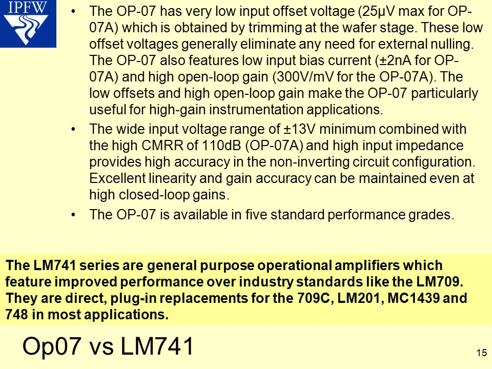The OP-07 has very low input offset voltage (25µV max for OP-07A) which is obtained by trimming at the wafer stage. These low offset voltages generally eliminate any need for external nulling. The OP-07 also features low input bias current (±2nA for OP-07A) and high open-loop gain (300V/mV for the OP-07A). The low offsets and high open-loop gain make the OP-07 particularly useful for high-gain instrumentation applications.
