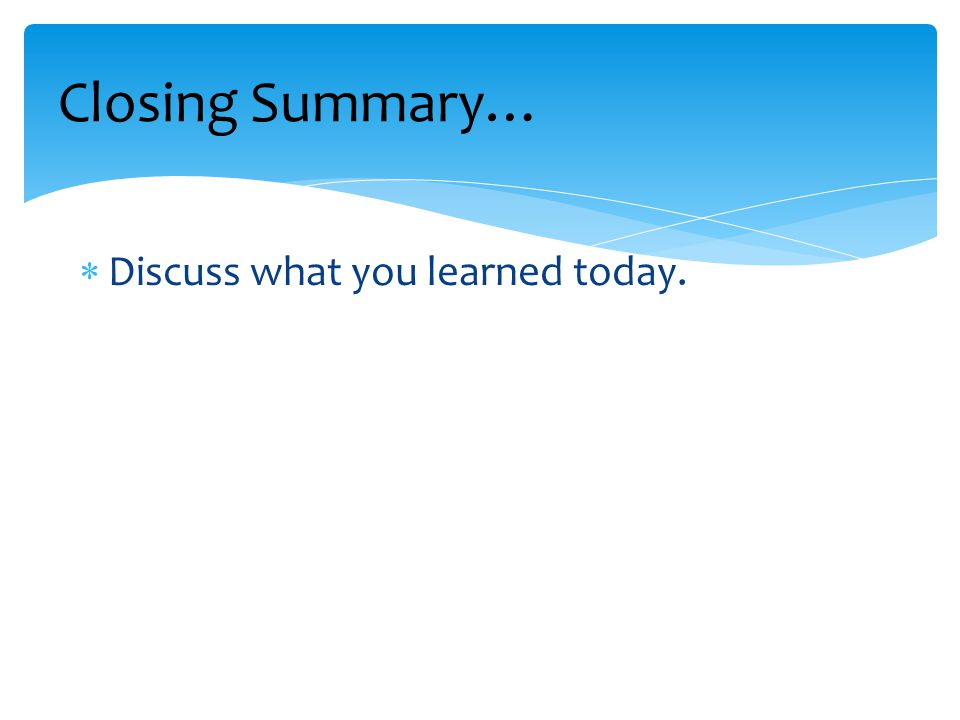 Closing Summary… Discuss what you learned today.