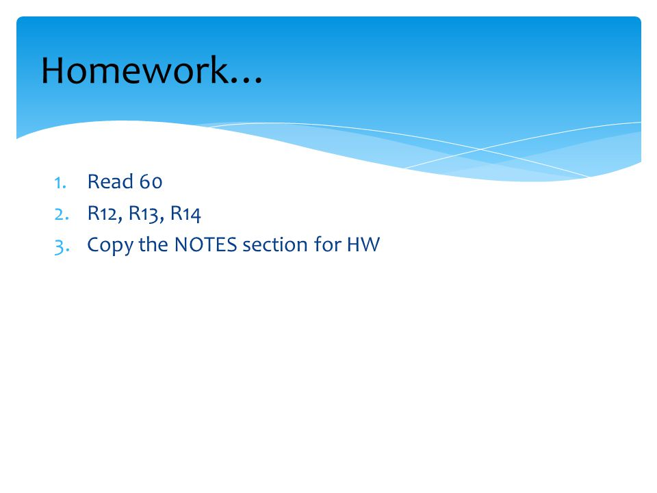Homework… Read 60 R12, R13, R14 Copy the NOTES section for HW