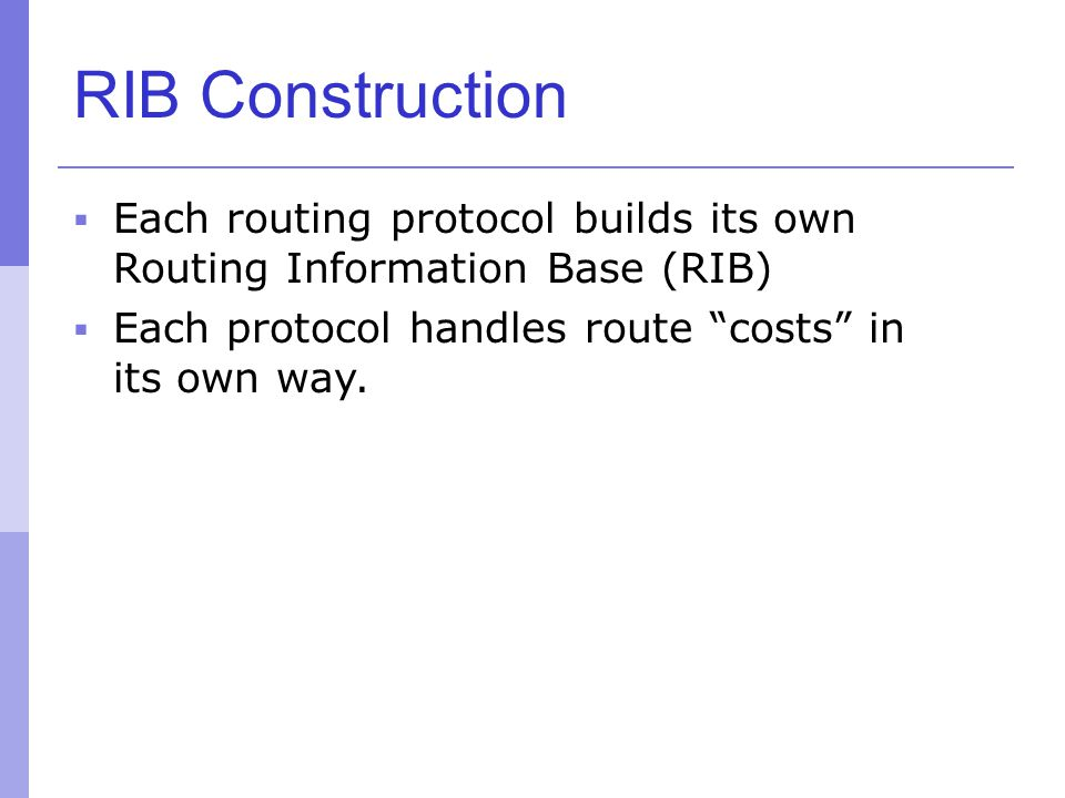 RIB Construction Each routing protocol builds its own Routing Information Base (RIB) Each protocol handles route costs in its own way.
