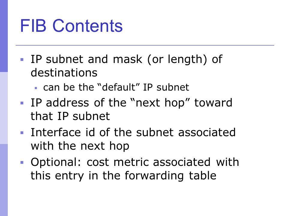 FIB Contents IP subnet and mask (or length) of destinations