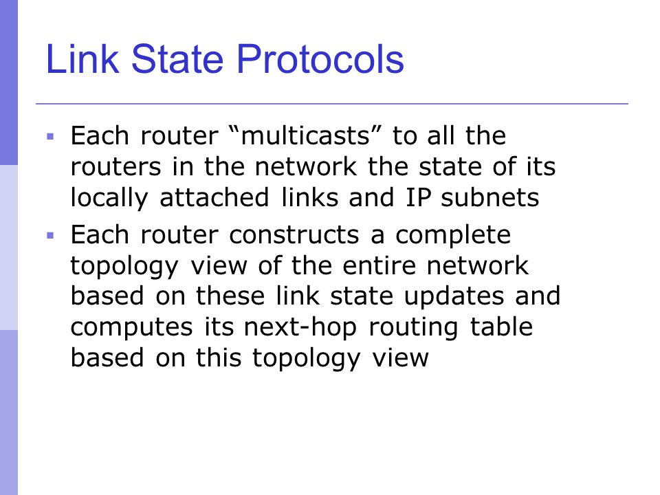 Link State Protocols Each router multicasts to all the routers in the network the state of its locally attached links and IP subnets.