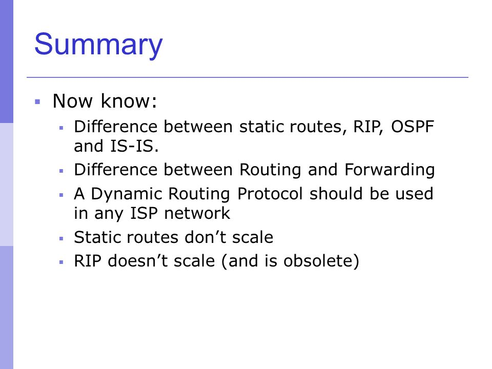 Summary Now know: Difference between static routes, RIP, OSPF and IS-IS. Difference between Routing and Forwarding.
