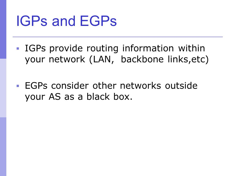 IGPs and EGPs IGPs provide routing information within your network (LAN, backbone links,etc)
