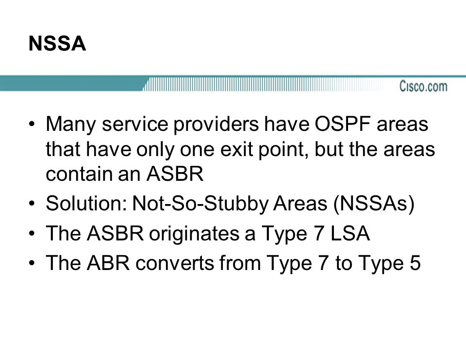 Solution: Not-So-Stubby Areas (NSSAs) The ASBR originates a Type 7 LSA