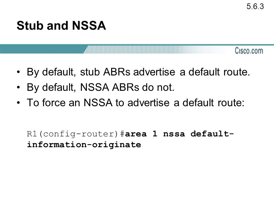 Stub and NSSA By default, stub ABRs advertise a default route.