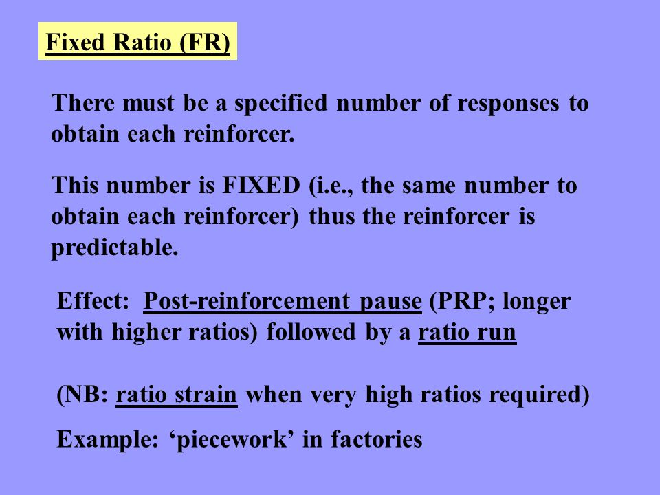 Fixed Ratio (FR) There must be a specified number of responses to obtain each reinforcer.