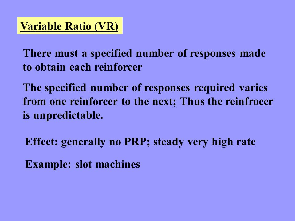 Variable Ratio (VR) There must a specified number of responses made to obtain each reinforcer.