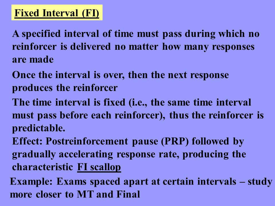Fixed Interval (FI) A specified interval of time must pass during which no. reinforcer is delivered no matter how many responses.