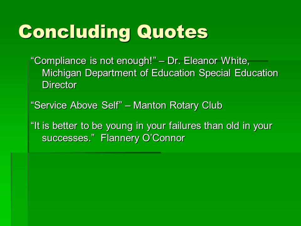 Concluding Quotes Compliance is not enough! – Dr. Eleanor White, Michigan Department of Education Special Education Director.
