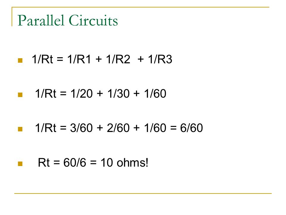Parallel Circuits 1/Rt = 1/R1 + 1/R2 + 1/R3 1/Rt = 1/20 + 1/30 + 1/60