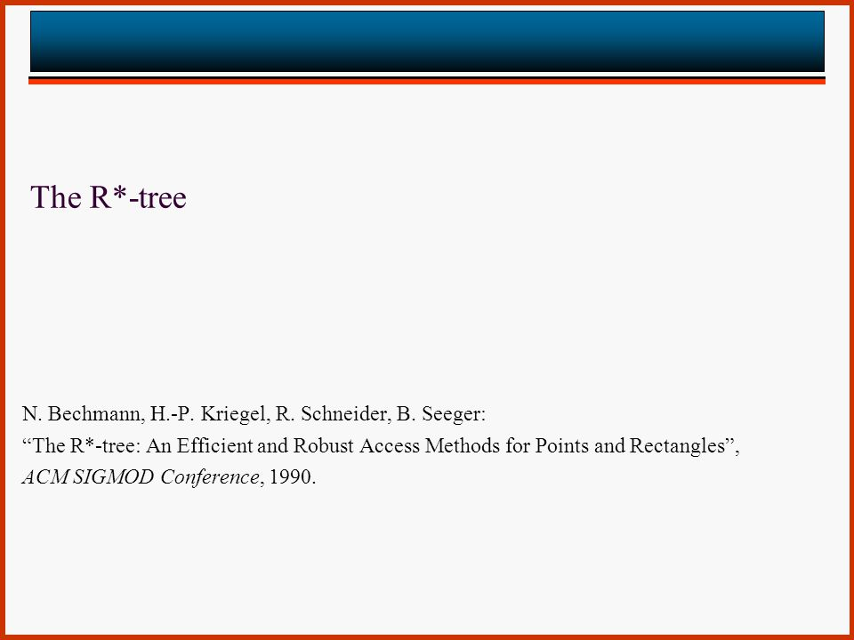 The R*-tree N. Bechmann, H.-P. Kriegel, R. Schneider, B. Seeger: