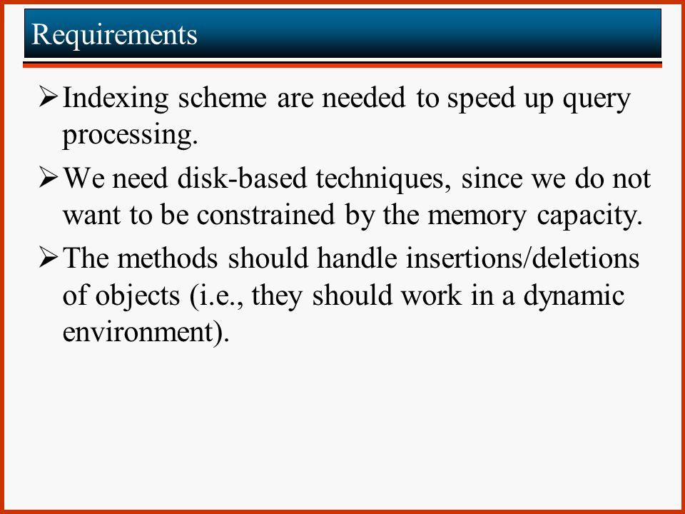Requirements Indexing scheme are needed to speed up query processing.