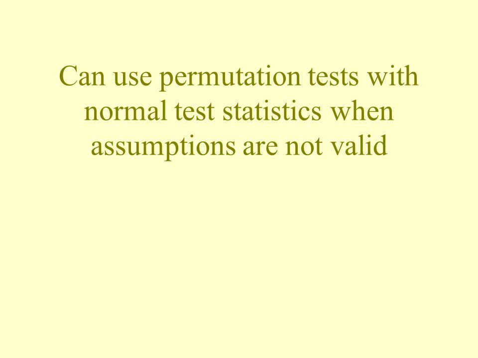 Can use permutation tests with normal test statistics when assumptions are not valid