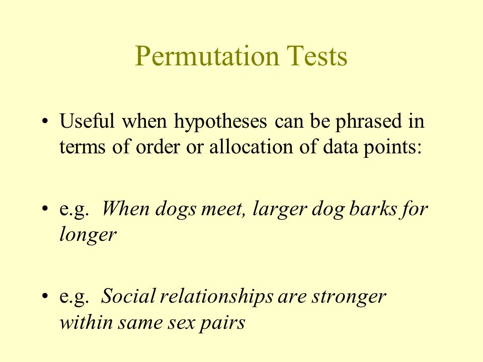Permutation Tests Useful when hypotheses can be phrased in terms of order or allocation of data points: