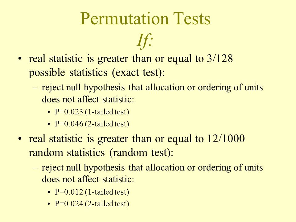 Permutation Tests If: real statistic is greater than or equal to 3/128 possible statistics (exact test):