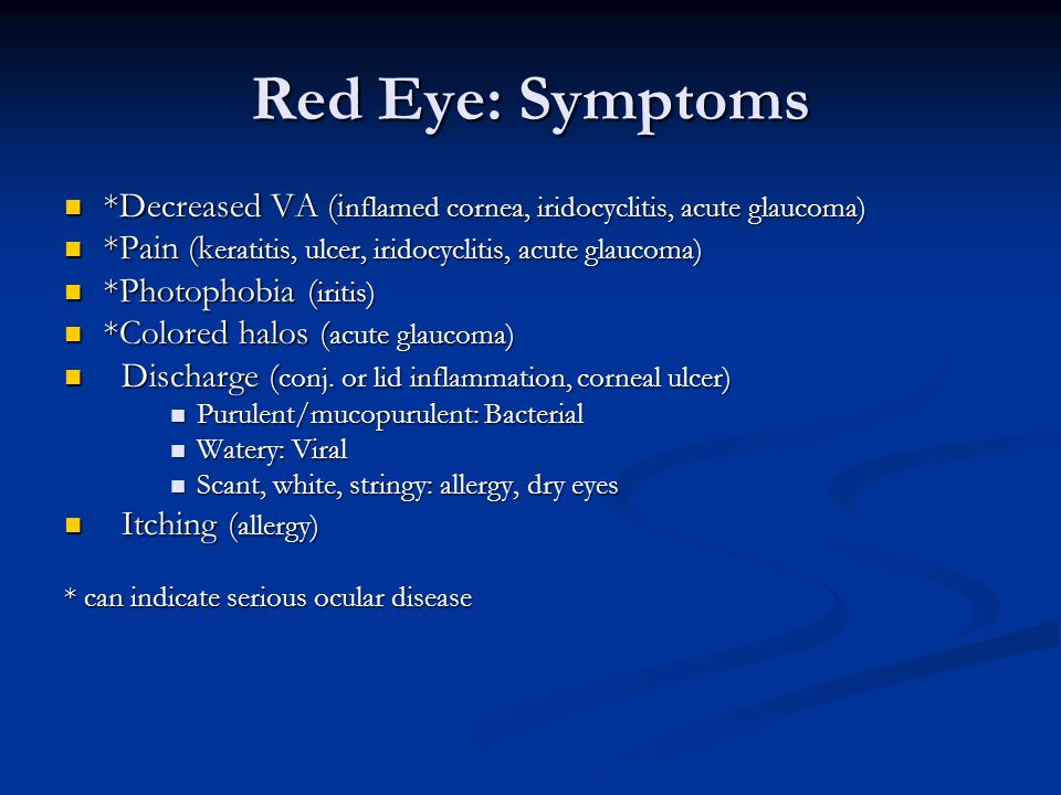 Red Eye: Symptoms *Decreased VA (inflamed cornea, iridocyclitis, acute glaucoma) *Pain (keratitis, ulcer, iridocyclitis, acute glaucoma)