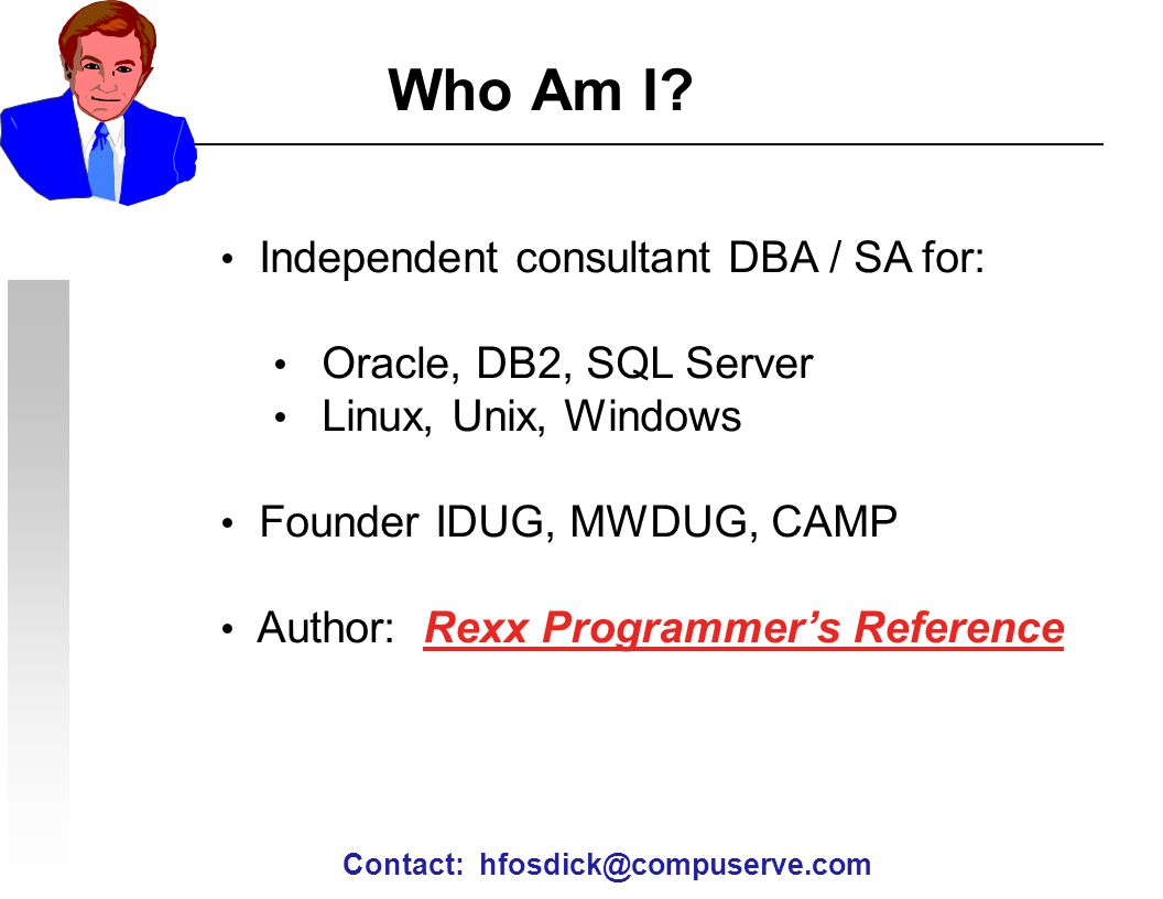 Who Am I Independent consultant DBA / SA for: Oracle, DB2, SQL Server