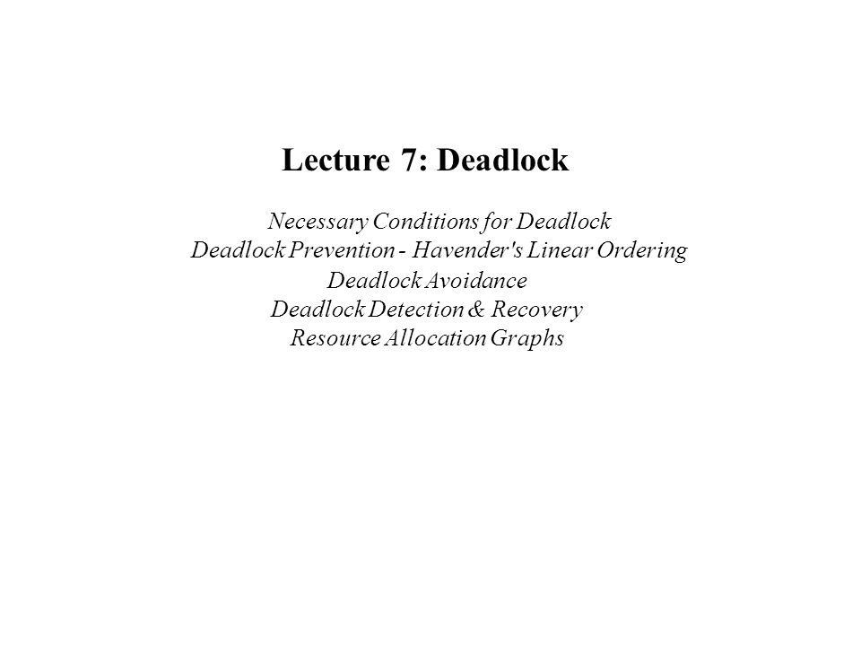Lecture 7: Deadlock Necessary Conditions for Deadlock Deadlock Prevention - Havender s Linear Ordering.