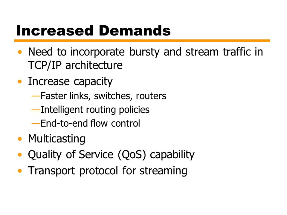 Increased Demands Need to incorporate bursty and stream traffic in TCP/IP architecture. Increase capacity.