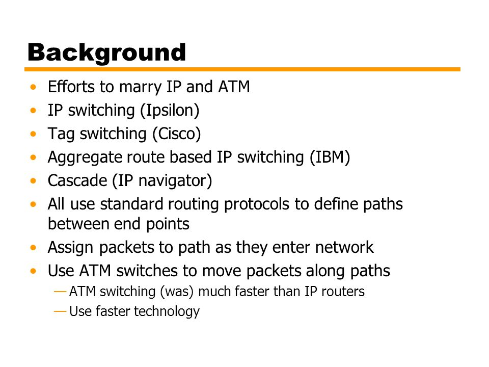 Background Efforts to marry IP and ATM IP switching (Ipsilon)