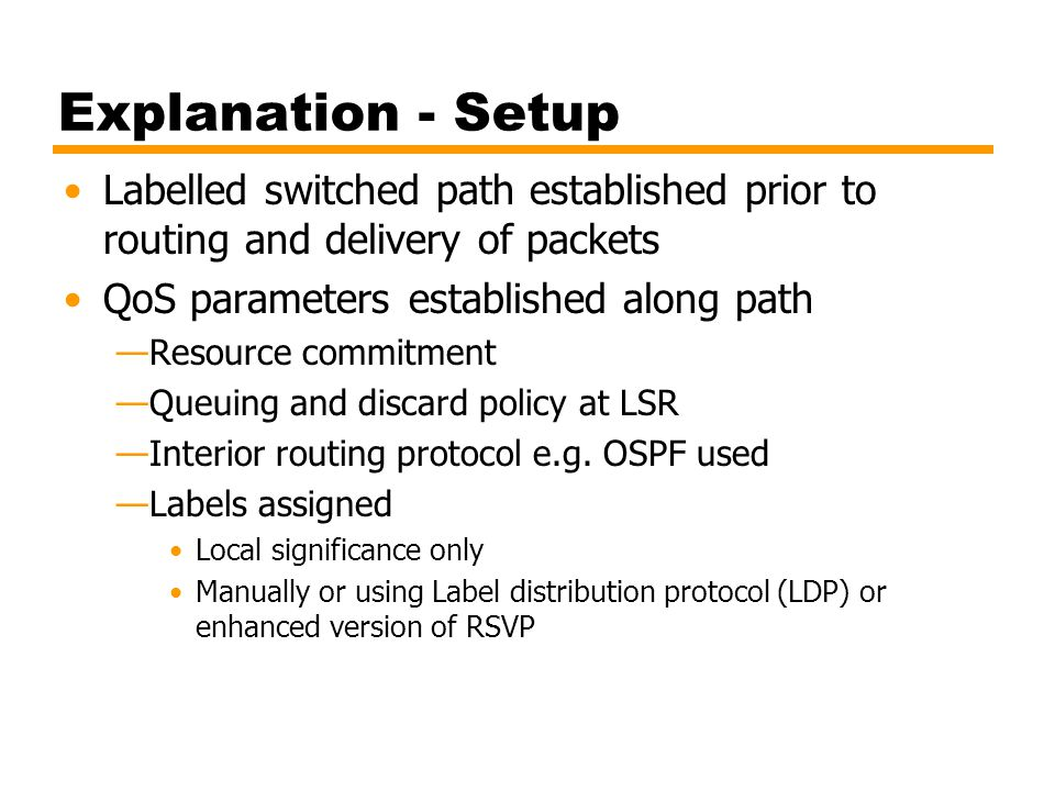 Explanation - Setup Labelled switched path established prior to routing and delivery of packets. QoS parameters established along path.