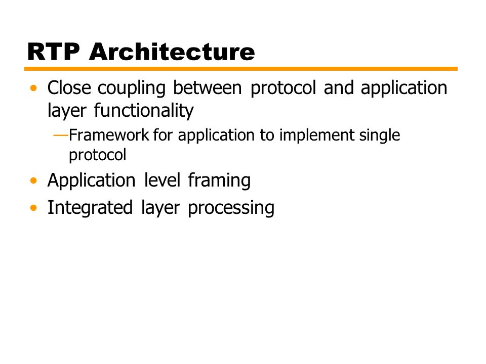 RTP Architecture Close coupling between protocol and application layer functionality. Framework for application to implement single protocol.