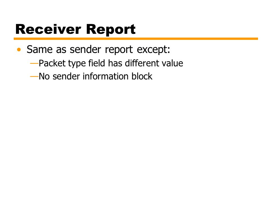 Receiver Report Same as sender report except: