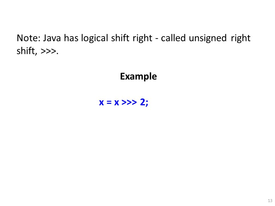 Note: Java has logical shift right - called unsigned right shift, >>>.