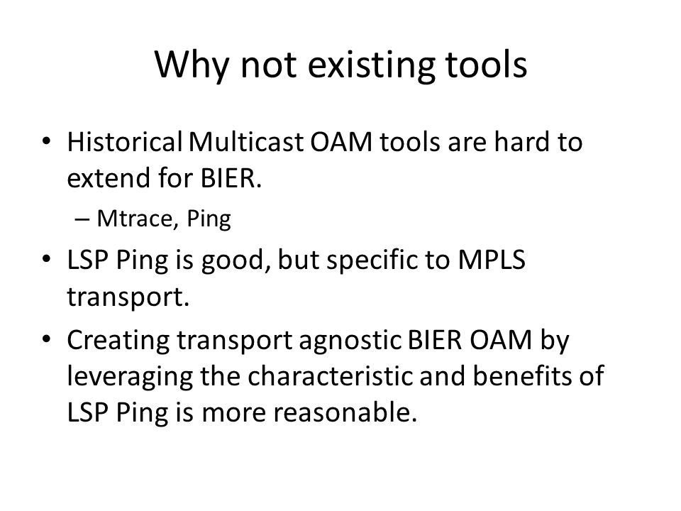 Why not existing tools Historical Multicast OAM tools are hard to extend for BIER. Mtrace, Ping. LSP Ping is good, but specific to MPLS transport.