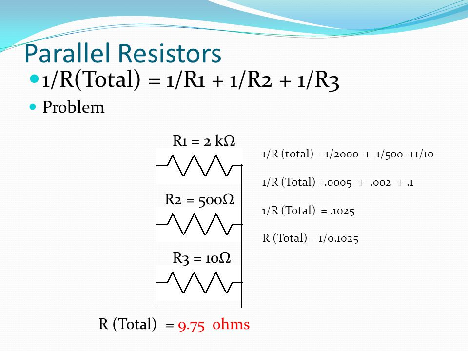 Parallel Resistors 1/R(Total) = 1/R1 + 1/R2 + 1/R3 Problem R1 = 2 kΩ