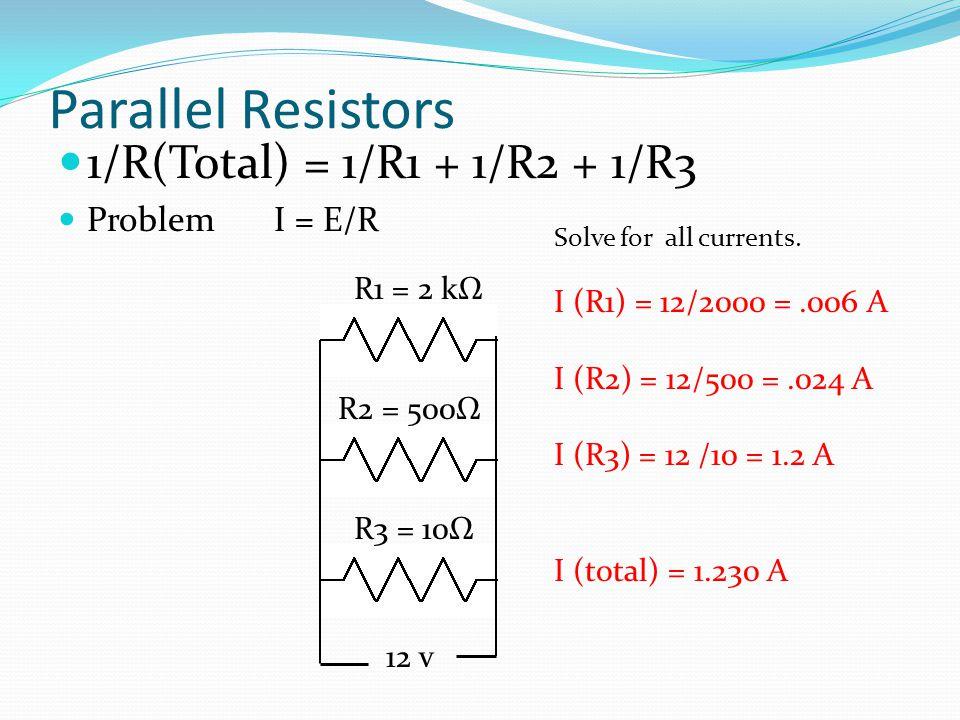 Parallel Resistors 1/R(Total) = 1/R1 + 1/R2 + 1/R3 Problem I = E/R