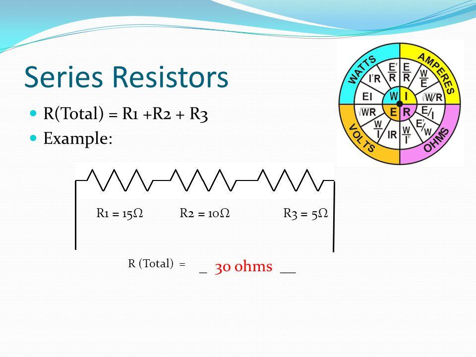 Series Resistors R(Total) = R1 +R2 + R3 Example: _ 30 ohms __