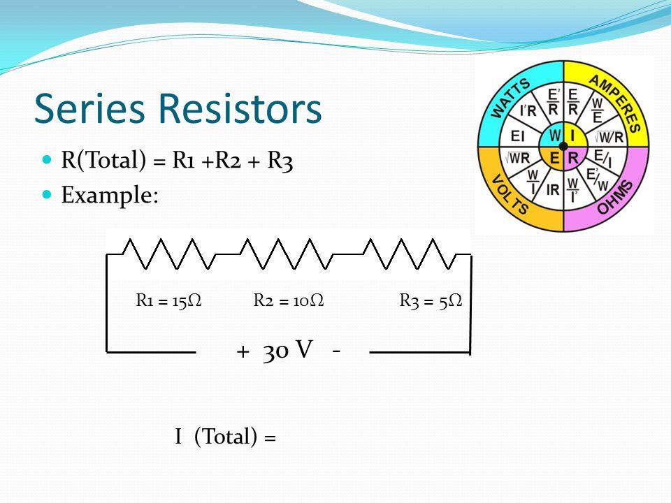 Series Resistors + 30 V - R(Total) = R1 +R2 + R3 Example: I (Total) =