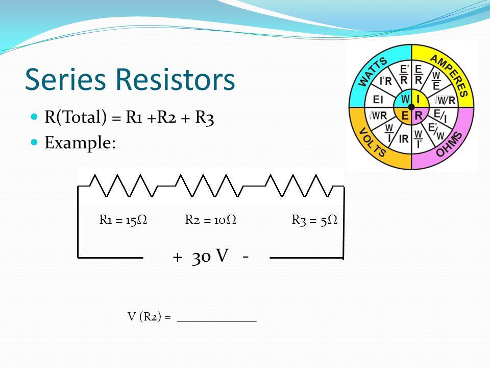 Series Resistors + 30 V - R(Total) = R1 +R2 + R3 Example: