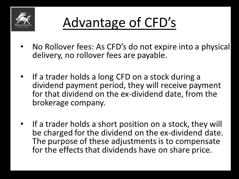 Advantage of CFD's No Rollover fees: As CFD's do not expire into a physical delivery, no rollover fees are payable.
