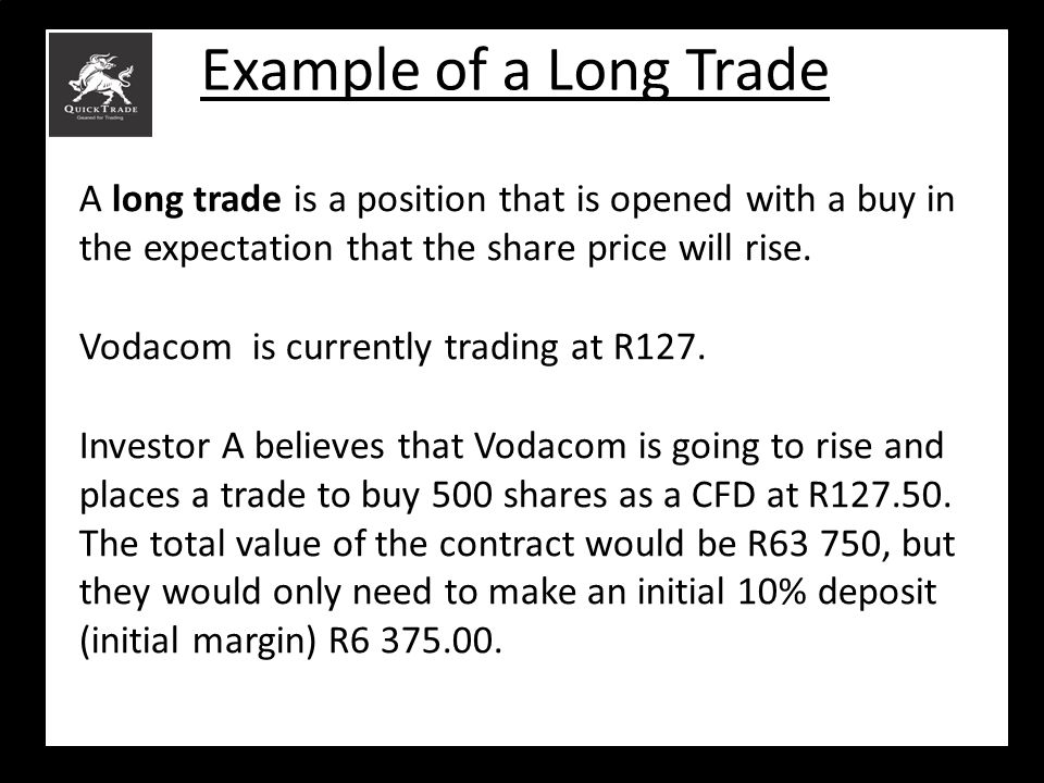 Example of a Long Trade A long trade is a position that is opened with a buy in the expectation that the share price will rise.
