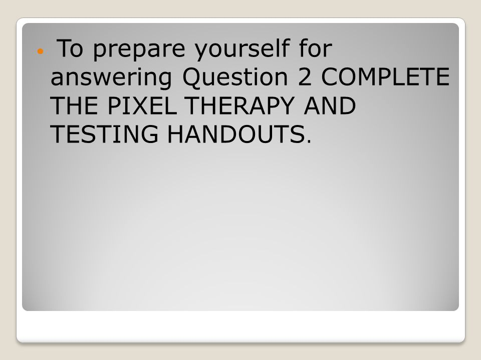 To prepare yourself for answering Question 2 COMPLETE THE PIXEL THERAPY AND TESTING HANDOUTS.