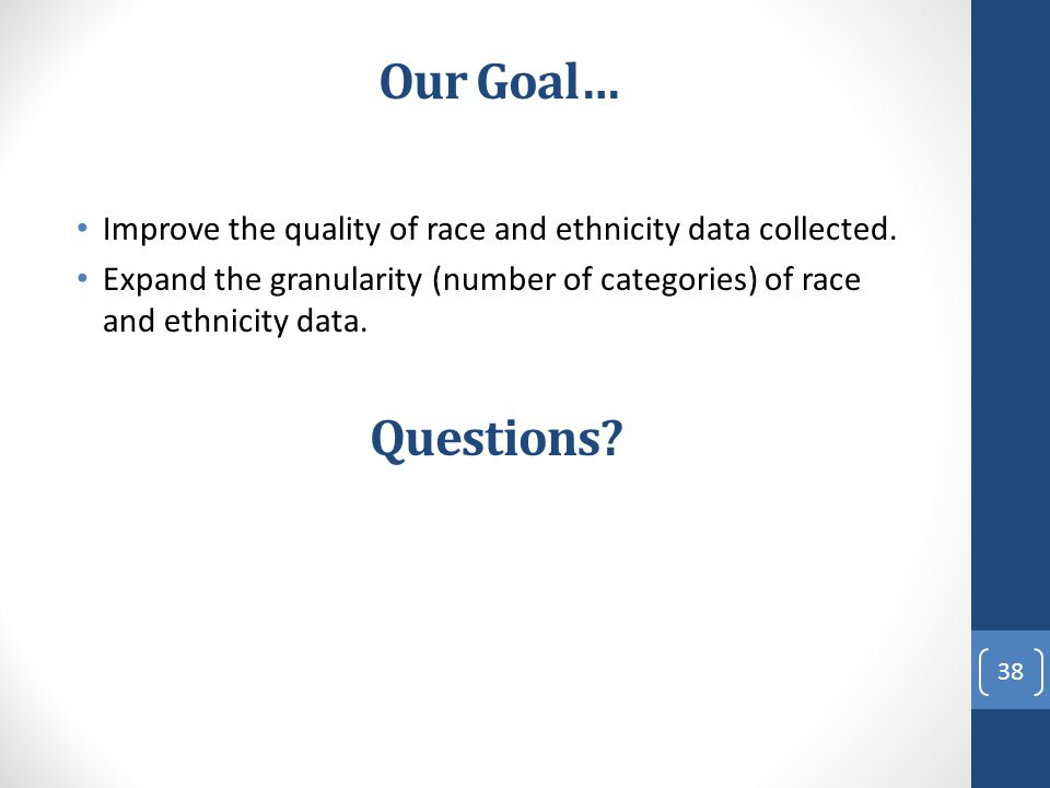 Our Goal… Improve the quality of race and ethnicity data collected. Expand the granularity (number of categories) of race and ethnicity data.