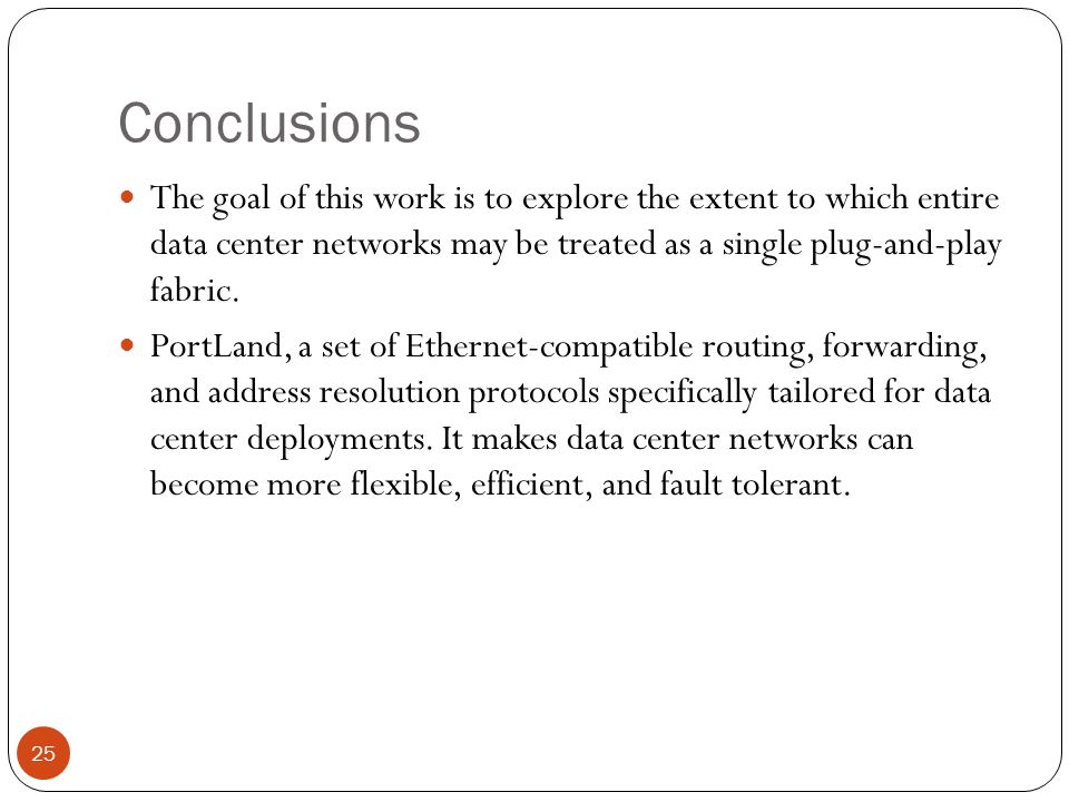 Conclusions The goal of this work is to explore the extent to which entire data center networks may be treated as a single plug-and-play fabric.