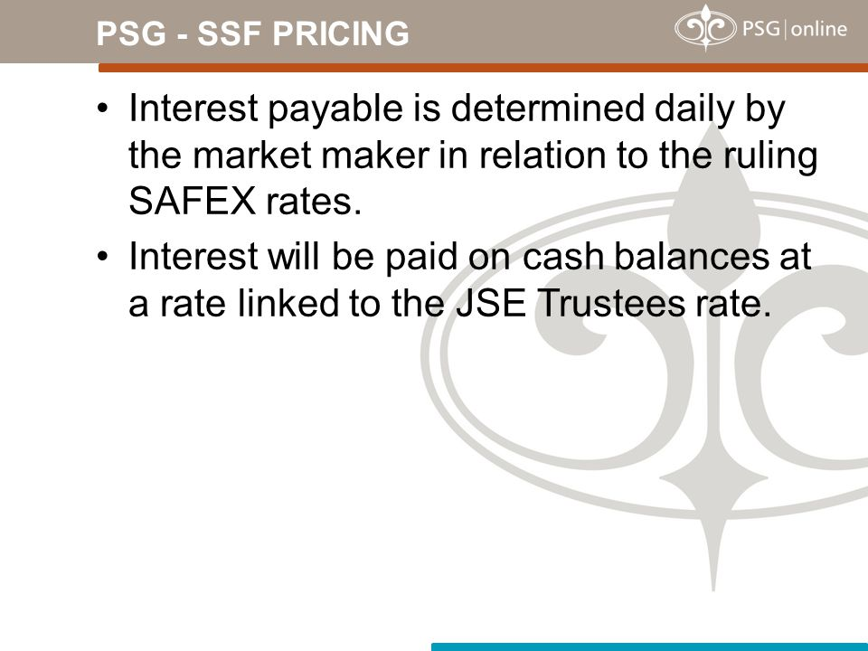 PSG - SSF PRICING Interest payable is determined daily by the market maker in relation to the ruling SAFEX rates.