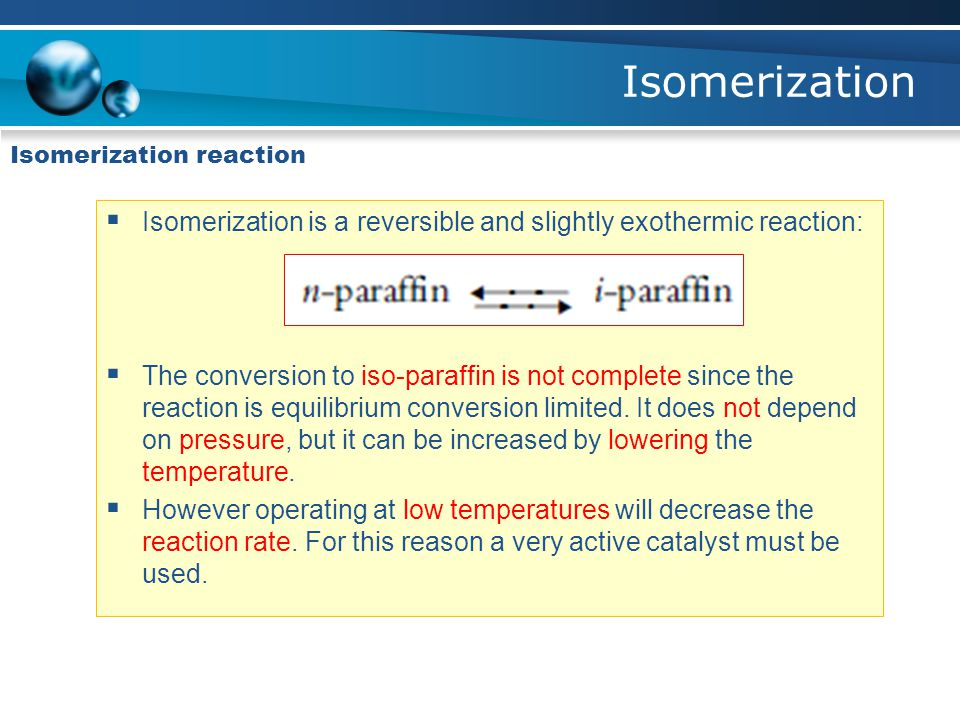Isomerization Isomerization reaction. Isomerization is a reversible and slightly exothermic reaction: