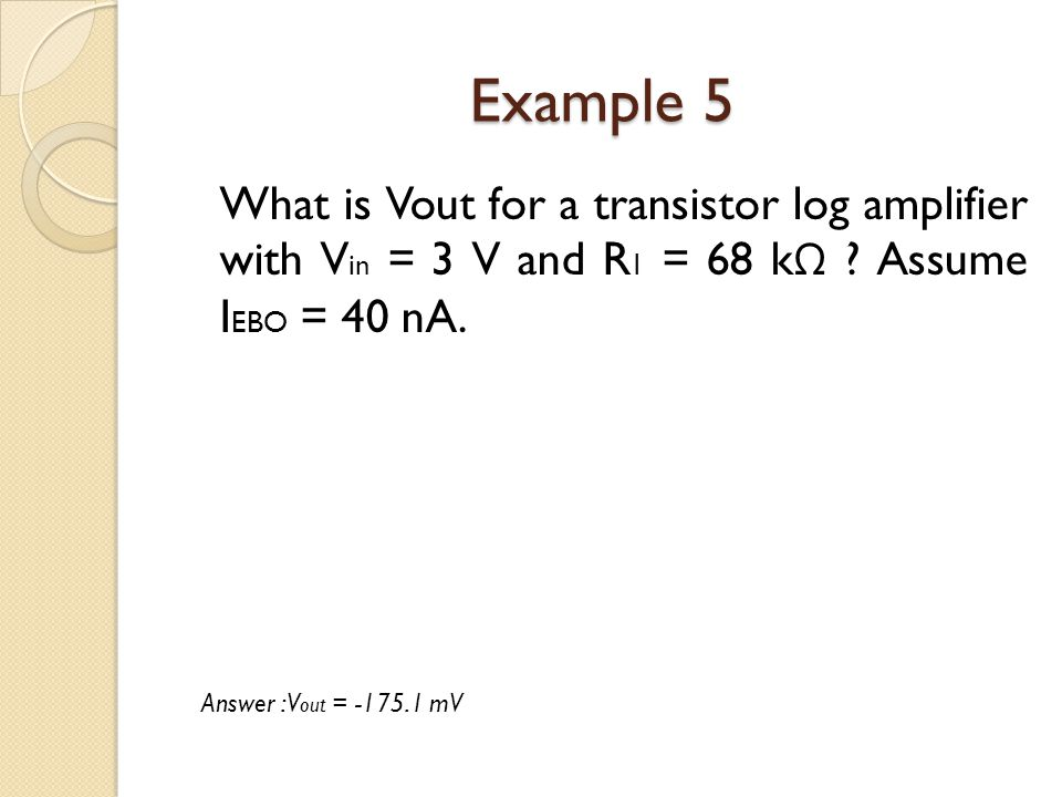 Example 5 What is Vout for a transistor log amplifier with Vin = 3 V and R1 = 68 kΩ Assume IEBO = 40 nA.