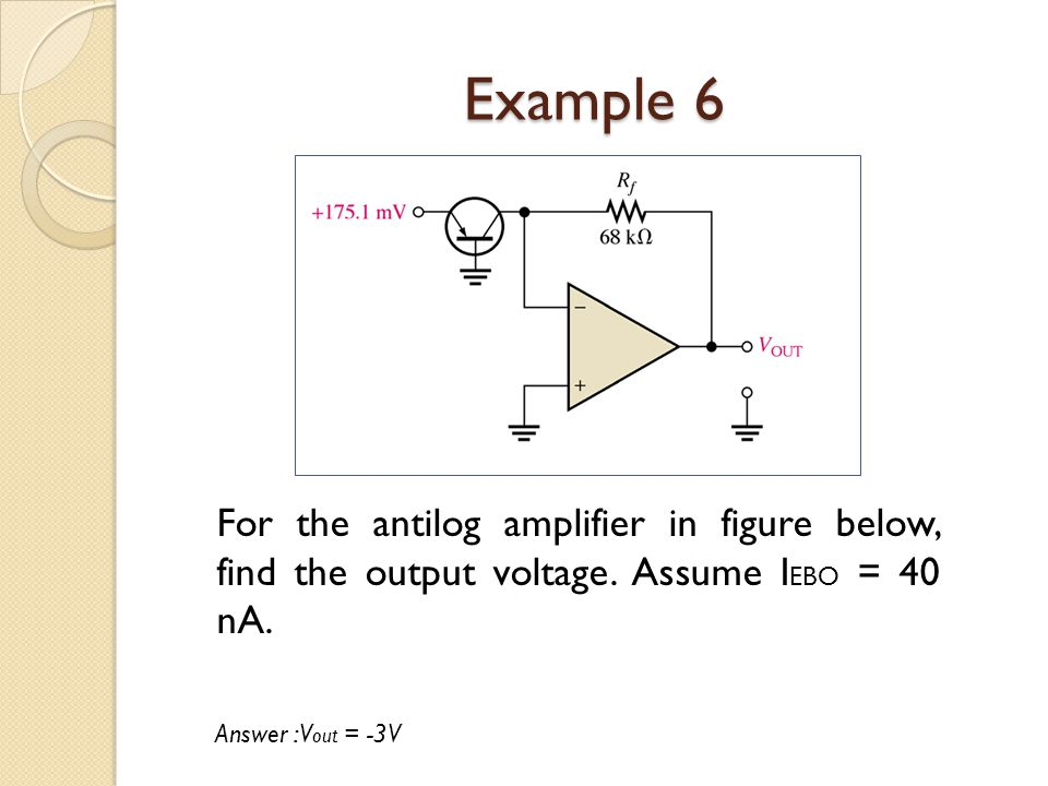 Example 6 For the antilog amplifier in figure below, find the output voltage. Assume IEBO = 40 nA.