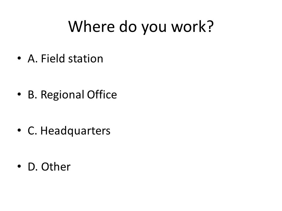 Where do you work A. Field station B. Regional Office C. Headquarters