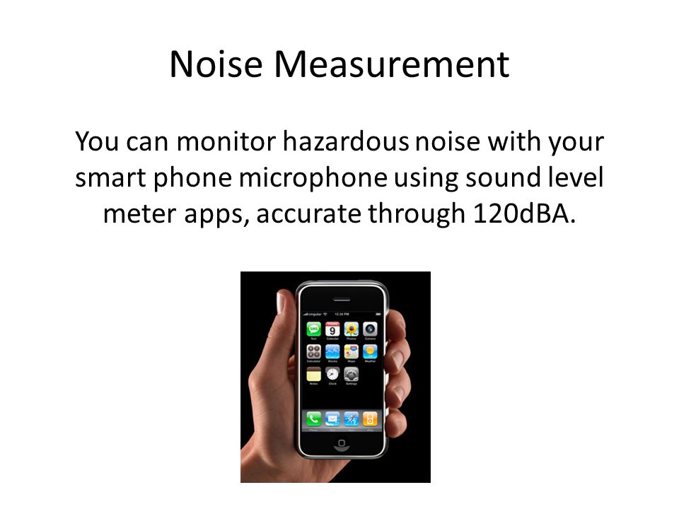 Noise Measurement You can monitor hazardous noise with your smart phone microphone using sound level meter apps, accurate through 120dBA.